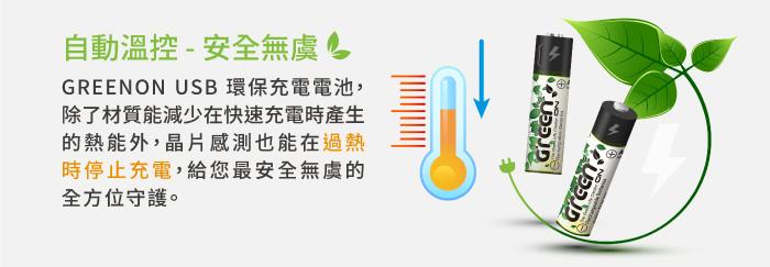 GREENON USB 環保充電電池,除了材質能減少在快速充電時產生的熱能外,晶片感測也能在過熱時停止充電,給您最安全無虞的全方位守護。